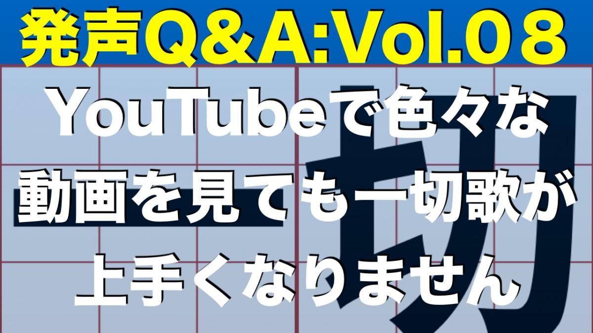 【発声Q&A:Vol.08】YouTubeで色々な動画を見ても一切歌が上手くなりません
